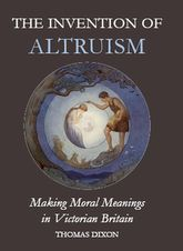 The Invention of Altruism: Making Moral Meanings in Victorian Britain
