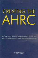 Creating the AHRCAn Arts and Humanities Research Council for the United Kingdom in the Twenty-first Century