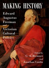 Making History: Edward Augustus Freeman and Victorian Cultural Politics